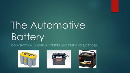 CONVENTIONAL, MAINTENANCE FREE, AND DEEP CYCLE/DRY CELL The Automotive Battery.