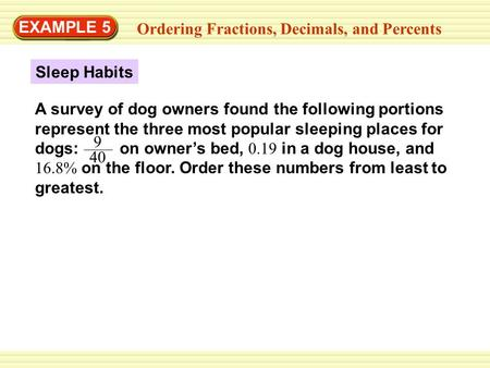 GUIDED PRACTICE EXAMPLE 5 Ordering Fractions, Decimals, and Percents Sleep Habits A survey of dog owners found the following portions represent the three.