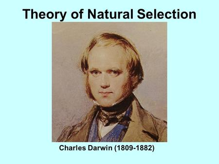 Theory of Natural Selection Charles Darwin (1809-1882)