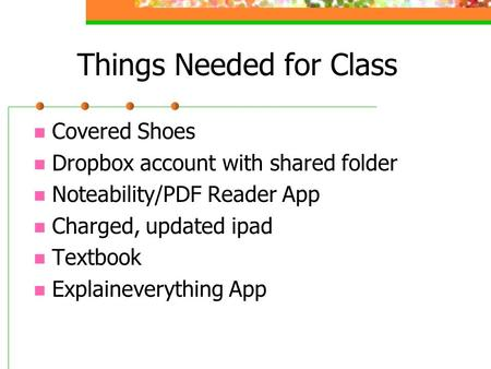 Things Needed for Class Covered Shoes Dropbox account with shared folder Noteability/PDF Reader App Charged, updated ipad Textbook Explaineverything App.
