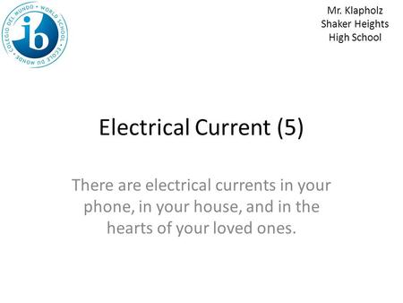 Electrical Current (5) There are electrical currents in your phone, in your house, and in the hearts of your loved ones. Mr. Klapholz Shaker Heights High.
