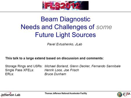 Beam Diagnostic Needs and Challenges of some Future Light Sources Pavel Evtushenko, JLab This talk to a large extend based on discussion and comments: