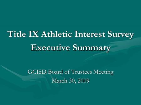 Title IX Athletic Interest Survey Executive Summary GCISD Board of Trustees Meeting March 30, 2009.