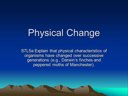 Physical Change S7L5a Explain that physical characteristics of organisms have changed over successive generations (e.g., Darwin's finches and peppered.