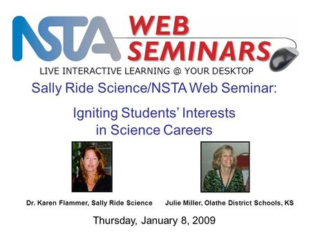 Sally Ride Science/NSTA Web Seminar: Igniting Students' Interests in Science Careers LIVE INTERACTIVE YOUR DESKTOP Thursday, January 8, 2009.