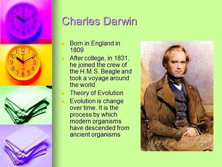 Charles Darwin Born in England in 1809 Born in England in 1809 After college, in 1831, he joined the crew of the H.M.S. Beagle and took a voyage around.