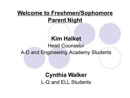 Welcome to Freshmen/Sophomore Parent Night Kim Halket Head Counselor A-D and Engineering Academy Students Cynthia Walker L-Q and ELL Students.