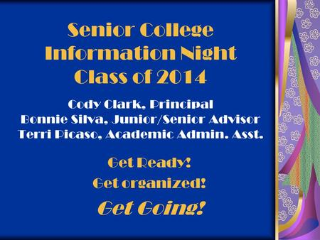 Senior College Information Night Class of 2014 Cody Clark, Principal Bonnie Silva, Junior/Senior Advisor Terri Picaso, Academic Admin. Asst. Get Ready!