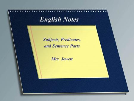 1 English Notes Subjects, Predicates, and Sentence Parts Mrs. Jewett.