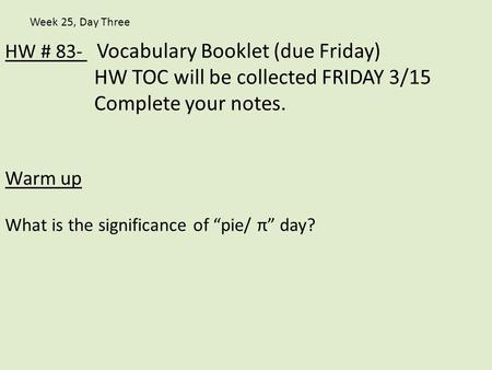 "HW # 83- Vocabulary Booklet (due Friday) HW TOC will be collected FRIDAY 3/15 Complete your notes. Warm up What is the significance of ""pie/ π"" day? Week."