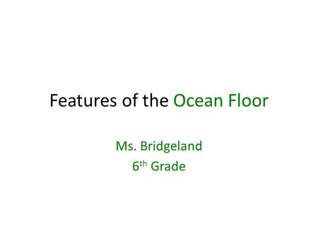 Features of the Ocean Floor Ms. Bridgeland 6 th Grade.