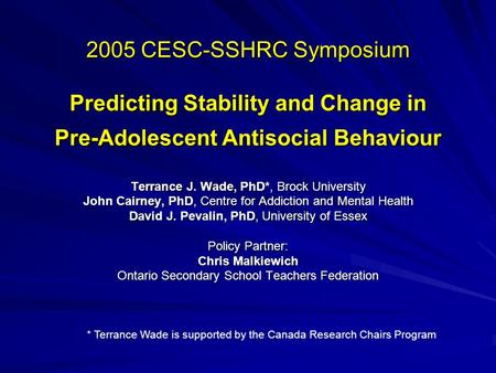 2005 CESC-SSHRC Symposium Predicting Stability and Change in Pre-Adolescent Antisocial Behaviour Terrance J. Wade, PhD*, Brock University John Cairney,