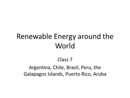 Renewable Energy around the World Class 7 Argentina, Chile, Brazil, Peru, the Galapagos Islands, Puerto Rico, Aruba.