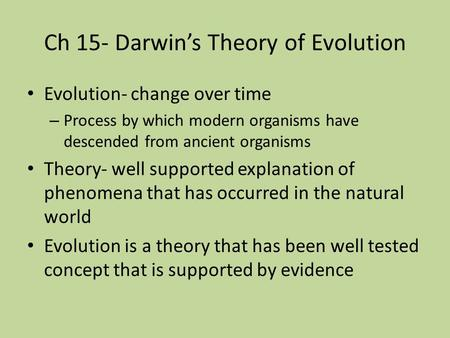 Ch 15- Darwin's Theory of Evolution Evolution- change over time – Process by which modern organisms have descended from ancient organisms Theory- well.