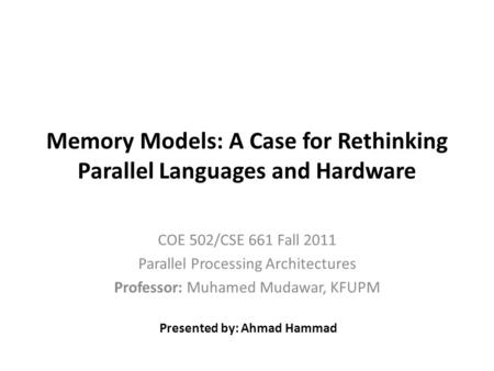 Memory Models: A Case for Rethinking Parallel Languages and Hardware COE 502/CSE 661 Fall 2011 Parallel Processing Architectures Professor: Muhamed Mudawar,