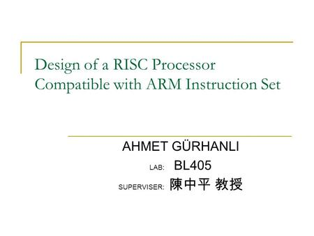 Design of a RISC Processor Compatible with ARM Instruction Set AHMET GÜRHANLI LAB: BL405 SUPERVISER: 陳中平 教授.