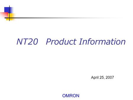 OMRON NT20 Product Information April 25, 2007. OMRON 2 About the NT20 1. Replacement of the NT20S Continue to use the screen and ladder for the NT20S.