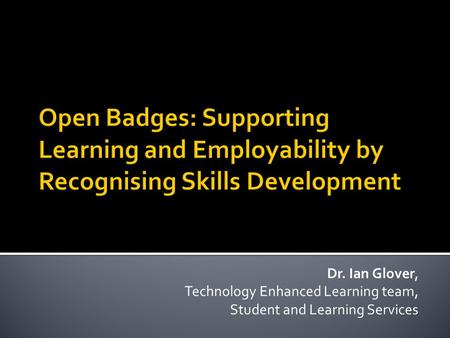 Dr. Ian Glover, Technology Enhanced Learning team, Student and Learning Services.