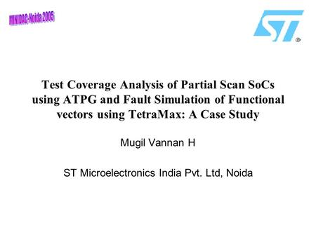 Test Coverage Analysis of Partial Scan SoCs using ATPG and Fault Simulation of Functional vectors using TetraMax: A Case Study Mugil Vannan H ST Microelectronics.