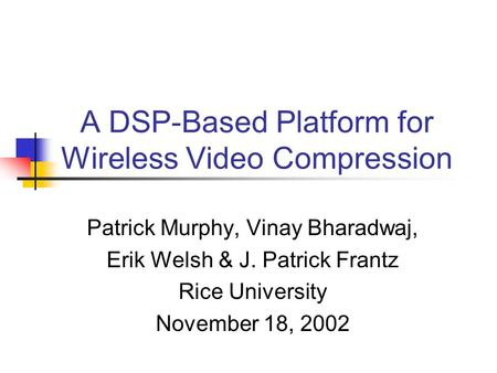 A DSP-Based Platform for Wireless Video Compression Patrick Murphy, Vinay Bharadwaj, Erik Welsh & J. Patrick Frantz Rice University November 18, 2002.