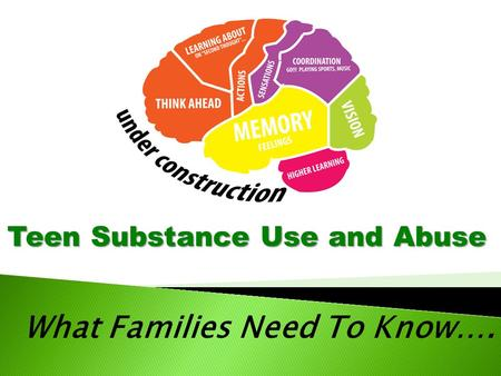 What Families Need To Know…. Teen Substance Use and Abuse.