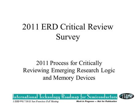 Work in Progress --- Not for Publication 1 ERD WG 7/10/11 San Francisco FxF Meeting 2011 ERD Critical Review Survey 2011 Process for Critically Reviewing.