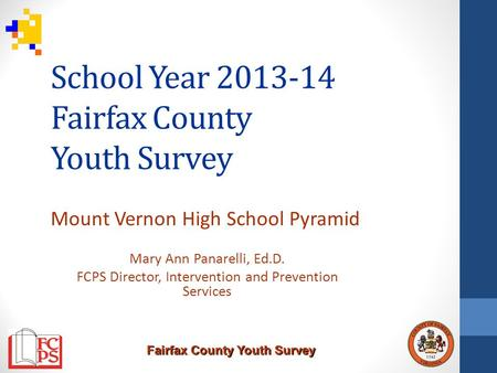 Fairfax County Youth Survey School Year 2013-14 Fairfax County Youth Survey Mount Vernon High School Pyramid Mary Ann Panarelli, Ed.D. FCPS Director, Intervention.