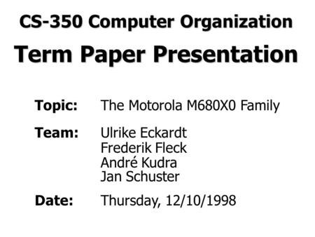 Topic:The Motorola M680X0 Family Team:Ulrike Eckardt Frederik Fleck André Kudra Jan Schuster Date:Thursday, 12/10/1998 CS-350 Computer Organization Term.