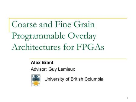 Coarse and Fine Grain Programmable Overlay Architectures for FPGAs Alex Brant Advisor: Guy Lemieux University of British Columbia 1.
