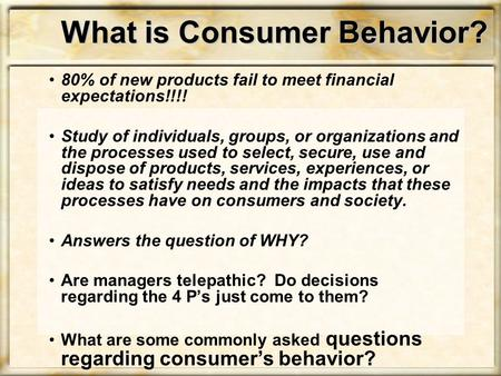 What is Consumer Behavior? 80% of new products fail to meet financial expectations!!!! Study of individuals, groups, or organizations and the processes.