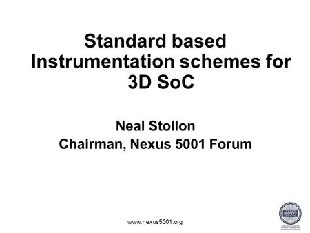 Standard based Instrumentation schemes for 3D SoC Neal Stollon Chairman, Nexus 5001 Forum www.nexus5001.org.