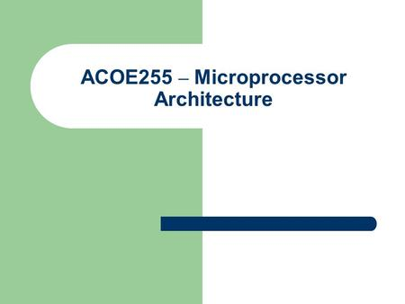 ACOE255 – Microprocessor Architecture. Some Information Instructor Details Main Book.