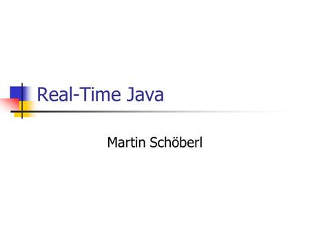 Real-Time Java Martin Schöberl. Real Time Java2 Overview What are real-time systems Real-time specification for Java RTSJ issues, subset Real-time profile.