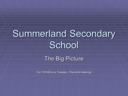 Summerland Secondary School The Big Picture It is 7:00 AM on a Tuesday – Thanks for listening!
