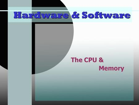Hardware & Software The CPU & Memory. The Central Processing Unit main The central processing unit is the main chip in the computer. CPU: Central Processing.