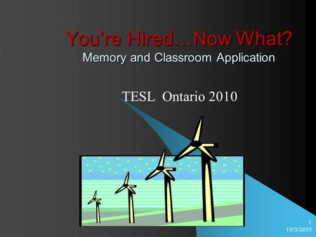 10/3/2015 1 You're Hired…Now What? Memory and Classroom Application TESL Ontario 2010.