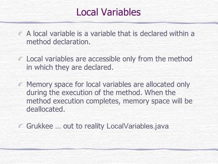 Local Variables A local variable is a variable that is declared within a method declaration. Local variables are accessible only from the method in which.
