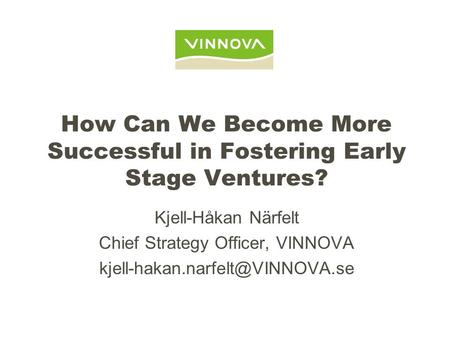 How Can We Become More Successful in Fostering Early Stage Ventures? Kjell-Håkan Närfelt Chief Strategy Officer, VINNOVA