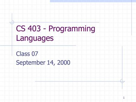 1 CS 403 - Programming Languages Class 07 September 14, 2000.