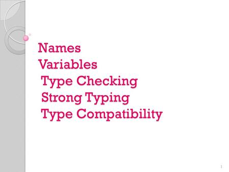Names Variables Type Checking Strong Typing Type Compatibility 1.