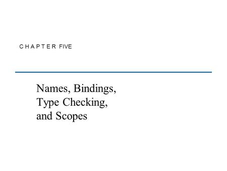 C H A P T E R FIVE Names, Bindings, Type Checking, and Scopes.