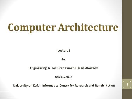 Computer Architecture Lecture3 by Engineering A. Lecturer Aymen Hasan AlAwady 04/11/2013 University of Kufa - Informatics Center for Research and Rehabilitation.
