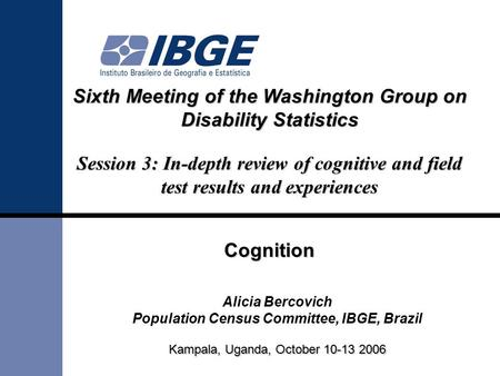 Sixth Meeting of the Washington Group on Disability Statistics Session 3: In-depth review of cognitive and field test results and experiences Cognition.