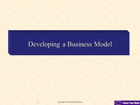 Copyright © 2008 by Robert B. Carton 1 Developing a Business Model.