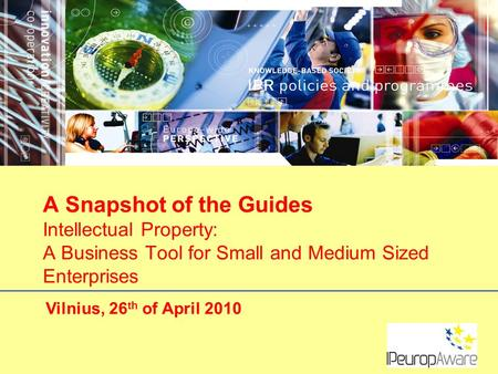 Vilnius, 26 th of April 2010 A Snapshot of the Guides Intellectual Property: A Business Tool for Small and Medium Sized Enterprises.