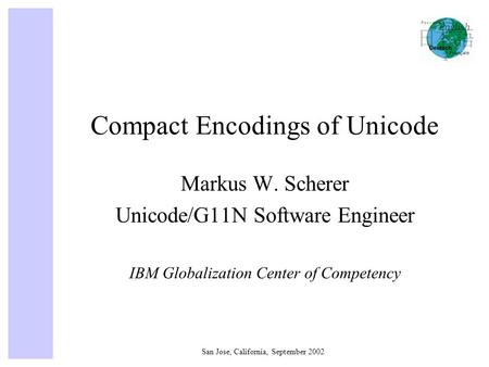 San Jose, California, September 2002 Compact Encodings of Unicode Markus W. Scherer Unicode/G11N Software Engineer IBM Globalization Center of Competency.