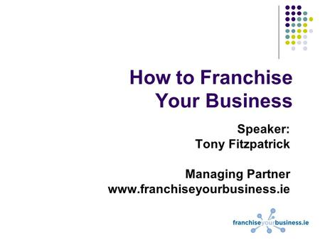 How to Franchise Your Business Speaker: Tony Fitzpatrick Managing Partner www.franchiseyourbusiness.ie.
