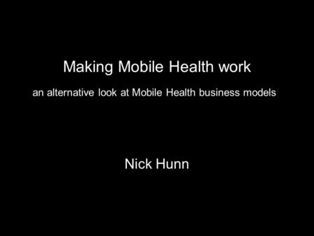 Making Mobile Health work Nick Hunn an alternative look at Mobile Health business models.