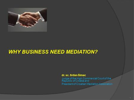 WHY BUSINESS NEED MEDIATION? dr. sc. Srđan Šimac Judge of the High Commercial Court of the Republic of Croatia and President of Croatian Mediation Association.