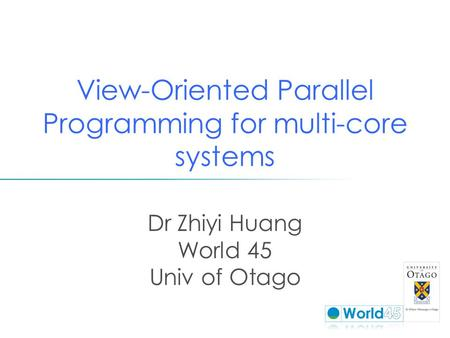 View-Oriented Parallel Programming for multi-core systems Dr Zhiyi Huang World 45 Univ of Otago.